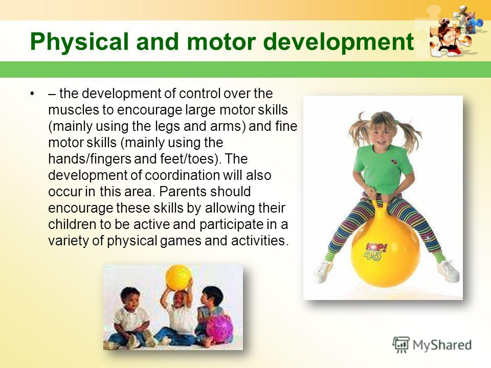 Physical and motor development – the development of control over the muscles to encourage large motor skills (mainly using the legs and arms) and fine motor skills (mainly using the hands/fingers and feet/toes). The development of coordination will a