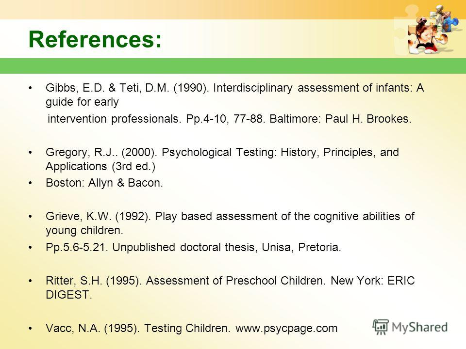 References: Gibbs, E.D. & Teti, D.M. (1990). Interdisciplinary assessment of infants: A guide for early intervention professionals. Pp.4-10, 77-88. Baltimore: Paul H. Brookes. Gregory, R.J.. (2000). Psychological Testing: History, Principles, and App