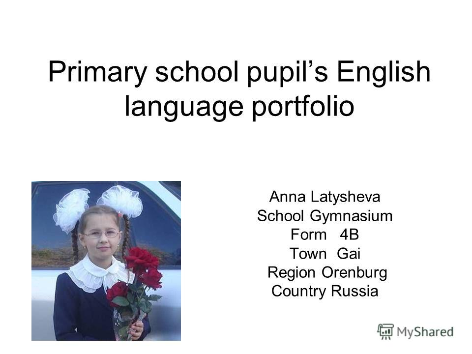 Primary school pupils English language portfolio Anna Latysheva School Gymnasium Form 4B Town Gai Region Orenburg Country Russia