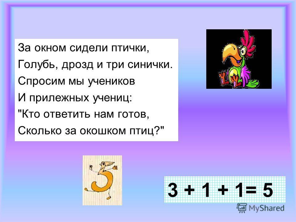 За окном сидели птички, Голубь, дрозд и три синички. Спросим мы учеников И прилежных учениц: Кто ответить нам готов, Сколько за окошком птиц? 3 + 1 + 1= 5