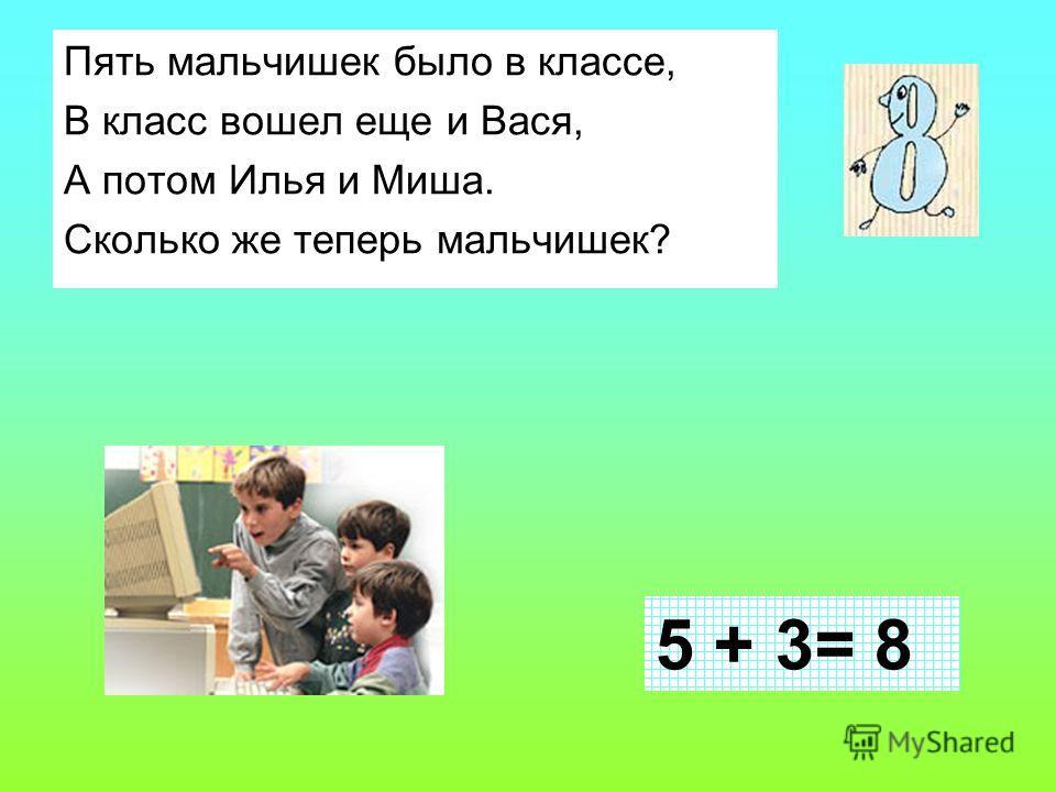 Пять мальчишек было в классе, В класс вошел еще и Вася, А потом Илья и Миша. Сколько же теперь мальчишек? 5 + 3= 8