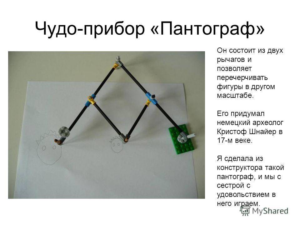 Чудо-прибор «Пантограф» Он состоит из двух рычагов и позволяет перечерчивать фигуры в другом масштабе. Его придумал немецкий археолог Кристоф Шнайер в 17-м веке. Я сделала из конструктора такой пантограф, и мы с сестрой с удовольствием в него играем.