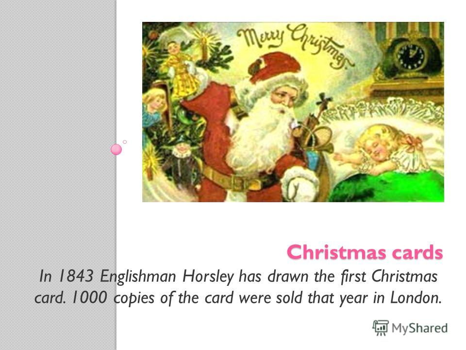 Christmas cards In 1843 Englishman Horsley has drawn the first Christmas card. 1000 copies of the card were sold that year in London.