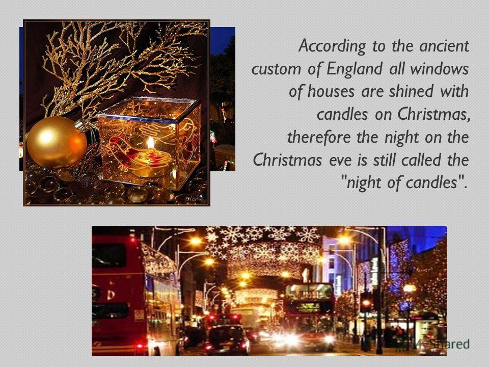 According to the ancient custom of England all windows of houses are shined with candles on Christmas, therefore the night on the Christmas eve is still called the night of candles.