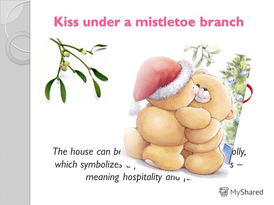 Kiss under a mistletoe branch The house can be decorated with branches holly, which symbolizes a prosperity, and mistletoes – meaning hospitality and fertility.