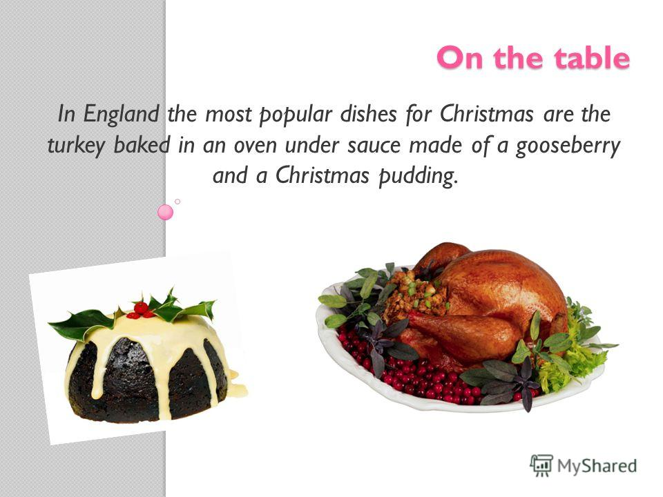 On the table In England the most popular dishes for Christmas are the turkey baked in an oven under sauce made of a gooseberry and a Christmas pudding.