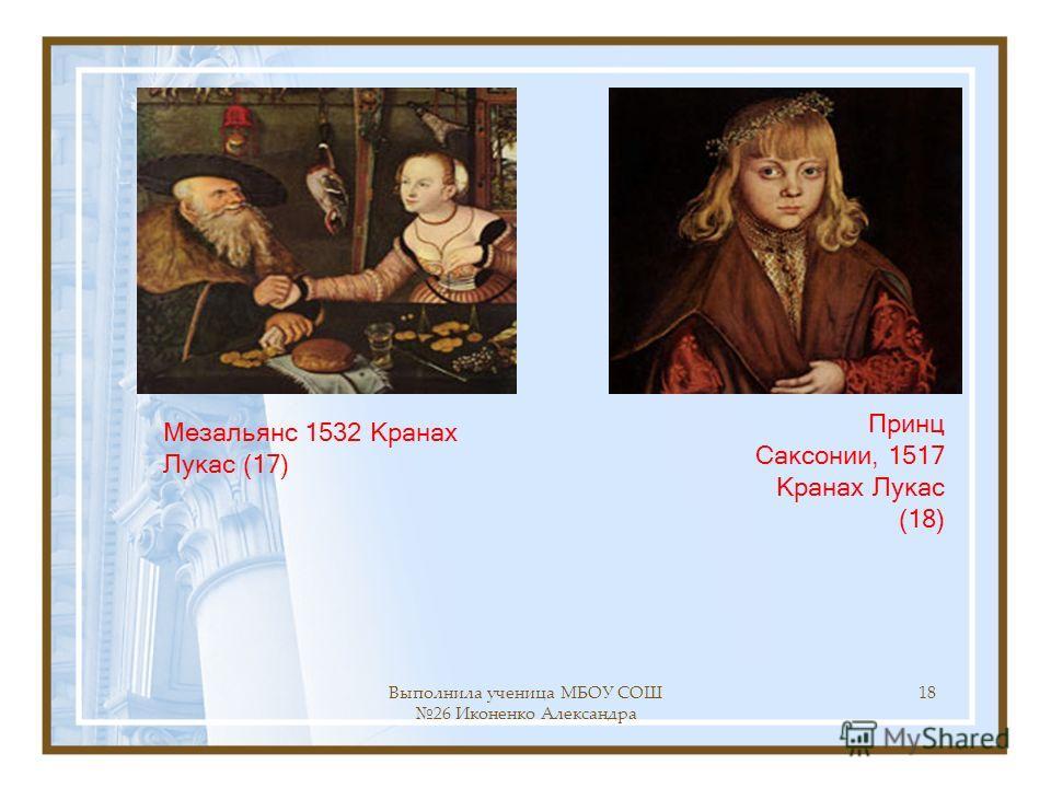 Выполнила ученица МБОУ СОШ 26 Иконенко Александра 18 Принц Саксонии, 1517 Кранах Лукас (18) Мезальянс 1532 Кранах Лукас (17)