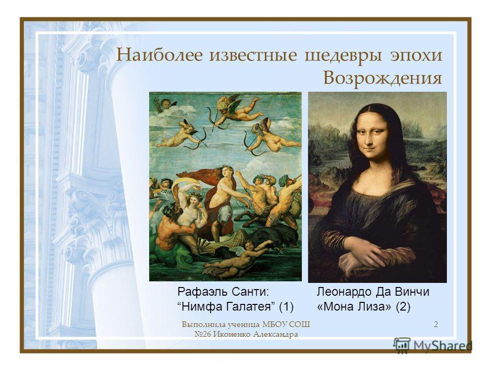 Выполнила ученица МБОУ СОШ 26 Иконенко Александра 2 Наиболее известные шедевры эпохи Возрождения Леонардо Да Винчи «Мона Лиза» (2) Рафаэль Санти: Нимфа Галатея (1)