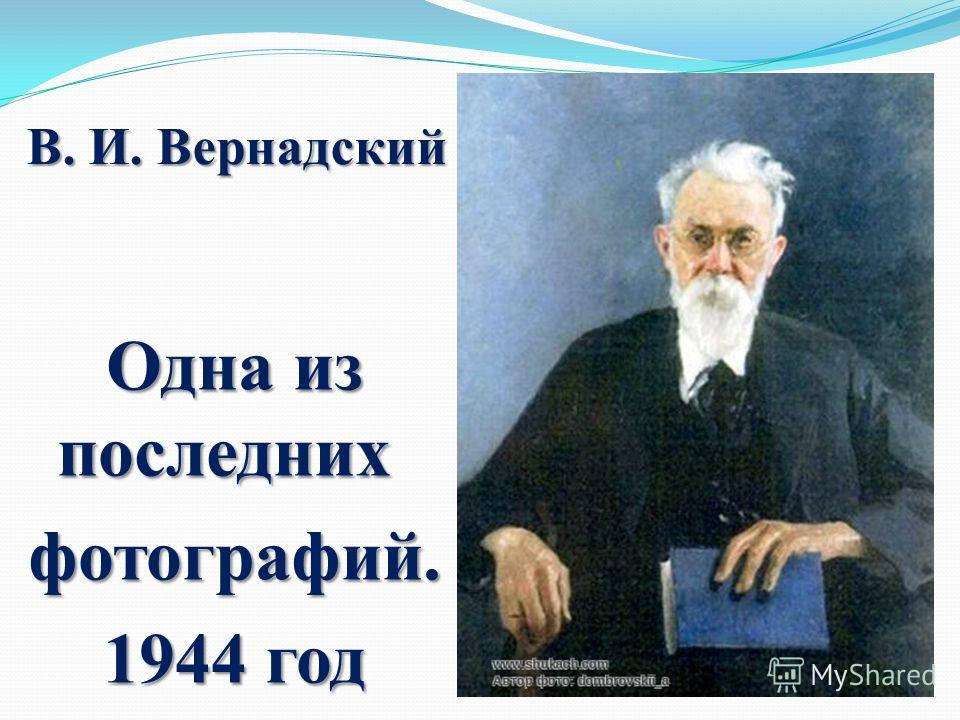 В. И. Вернадский Одна из последних Одна из последних фотографий. 1944 год