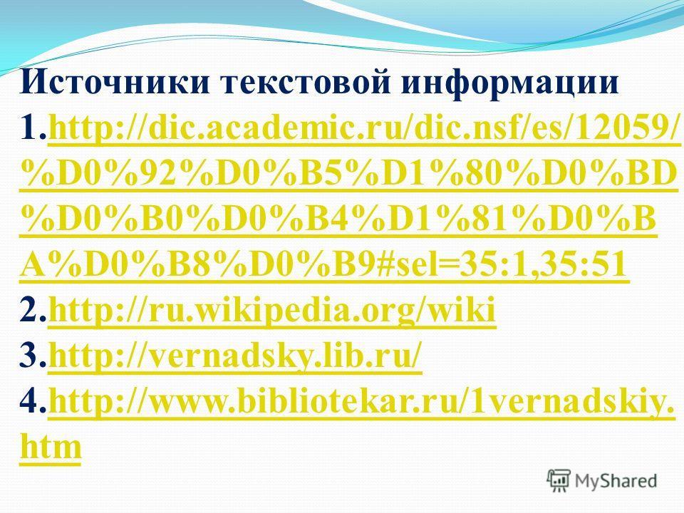Источники текстовой информации 1.http://dic.academic.ru/dic.nsf/es/12059/ %D0%92%D0%B5%D1%80%D0%BD %D0%B0%D0%B4%D1%81%D0%B A%D0%B8%D0%B9#sel=35:1,35:51 2.http://ru.wikipedia.org/wiki 3.http://vernadsky.lib.ru/ 4.http://www.bibliotekar.ru/1vernadskiy.