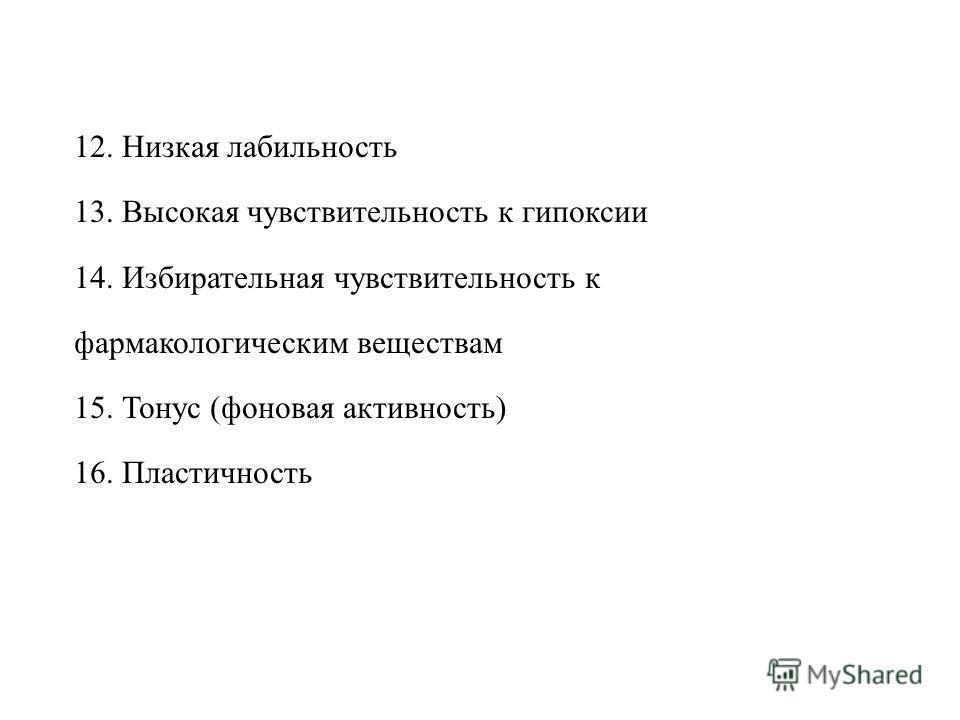 12. Низкая лабильность 13. Высокая чувствительность к гипоксии 14. Избирательная чувствительность к фармакологическим веществам 15. Тонус (фоновая активность) 16. Пластичность