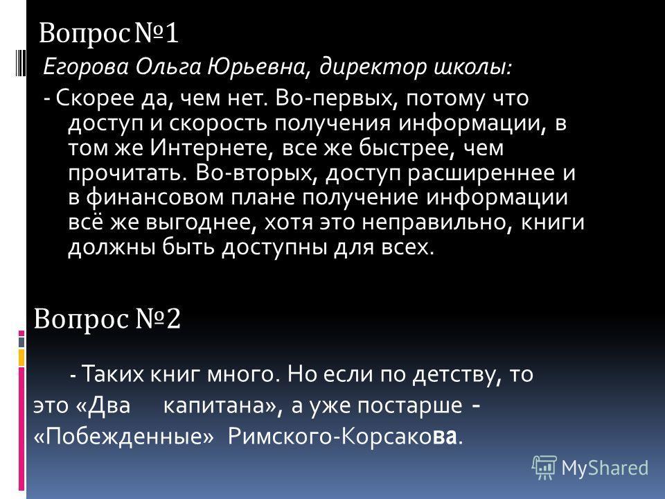 Вопрос 1 Егорова Ольга Юрьевна, директор школы: - Скорее да, чем нет. Во-первых, потому что доступ и скорость получения информации, в том же Интернете, все же быстрее, чем прочитать. Во-вторых, доступ расширеннее и в финансовом плане получение информ