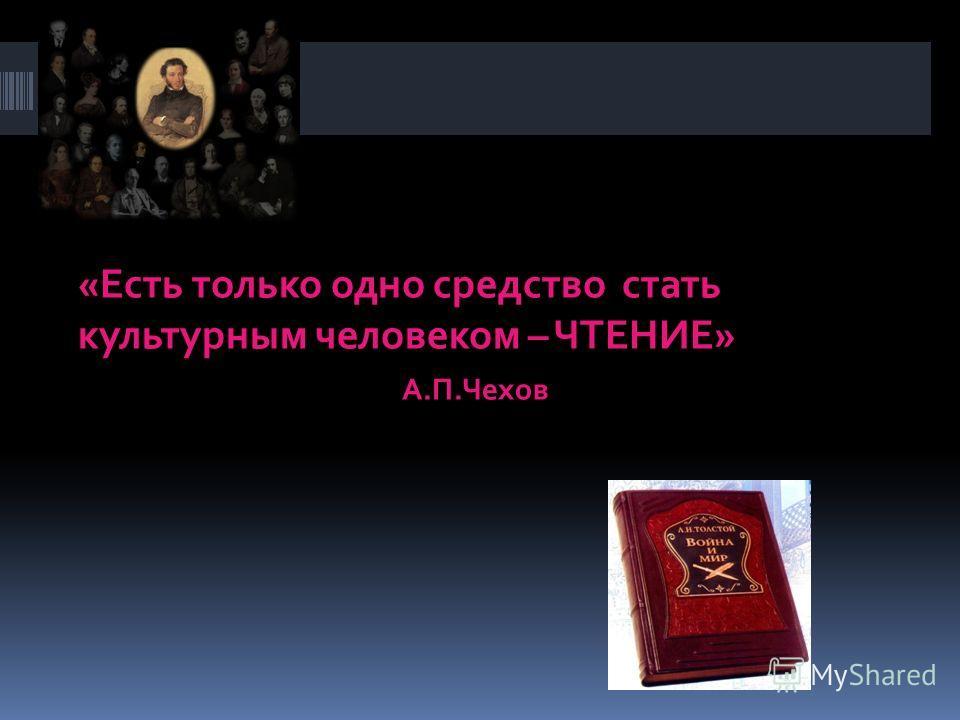 «Есть только одно средство стать культурным человеком – ЧТЕНИЕ» А.П.Чехов