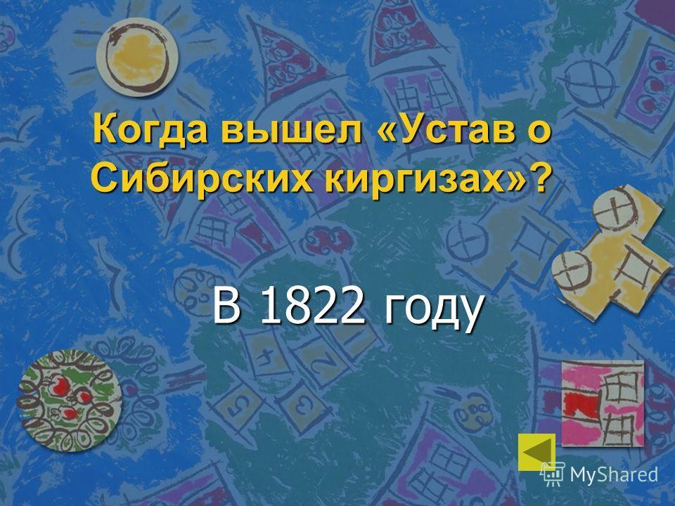 Когда вышел «Устав о Сибирских киргизах»? В 1822 году