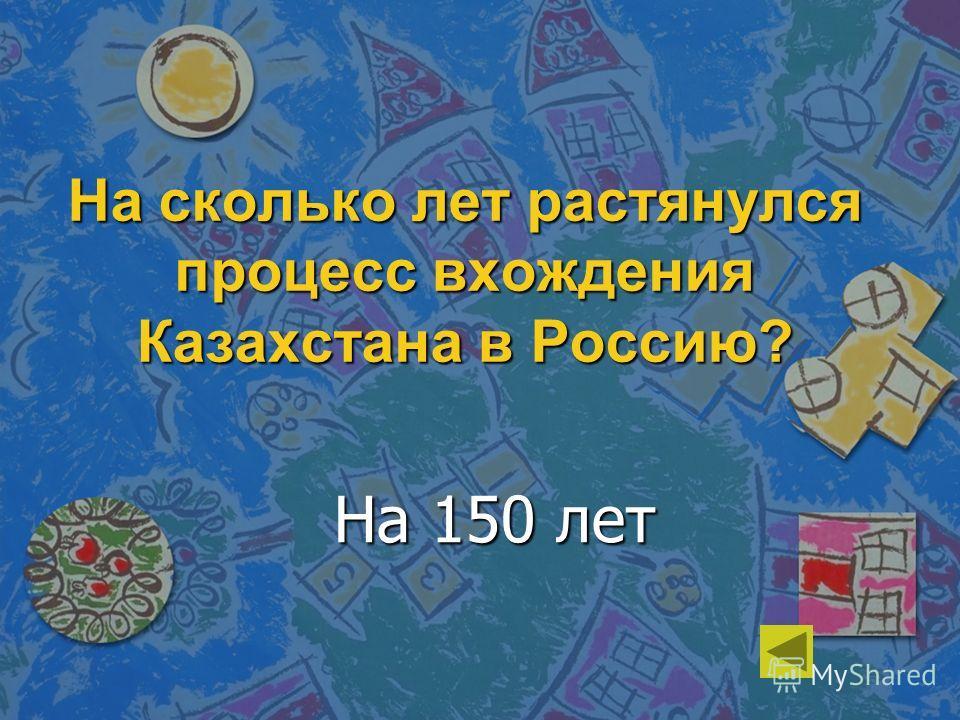 На сколько лет растянулся процесс вхождения Казахстана в Россию? На 150 лет