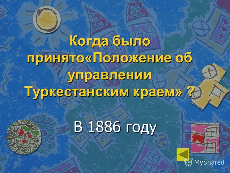 Когда было принято«Положение об управлении Туркестанским краем» ? В 1886 году