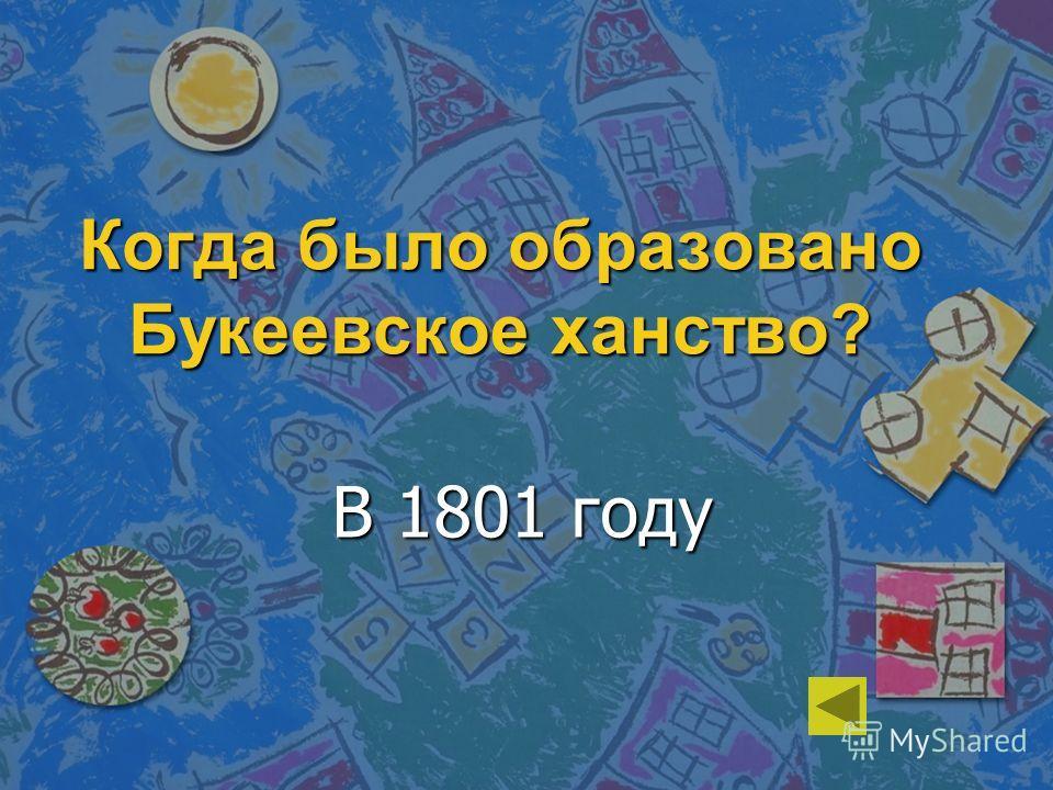 Когда было образовано Букеевское ханство? В 1801 году