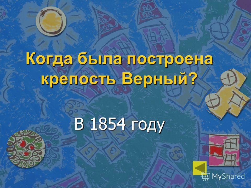 Когда была построена крепость Верный? В 1854 году