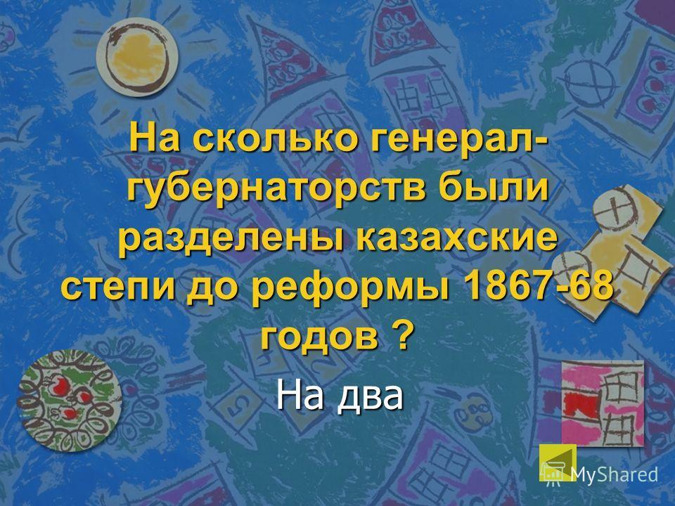 На сколько генерал- губернаторств были разделены казахские степи до реформы 1867-68 годов ? На два