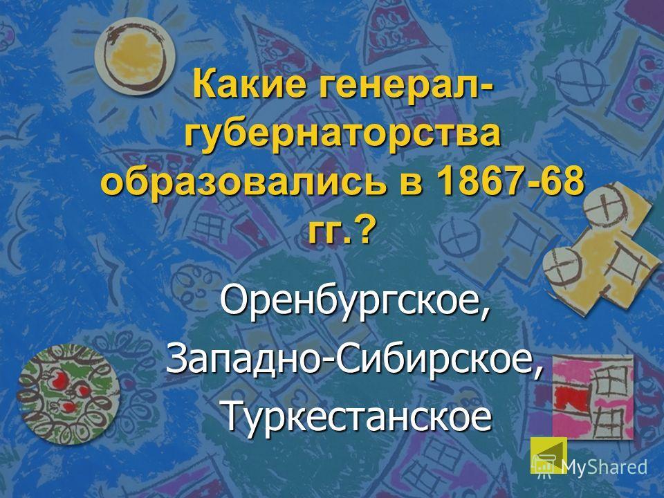 Какие генерал- губернаторства образовались в 1867-68 гг.? Оренбургское,Западно-Сибирское,Туркестанское