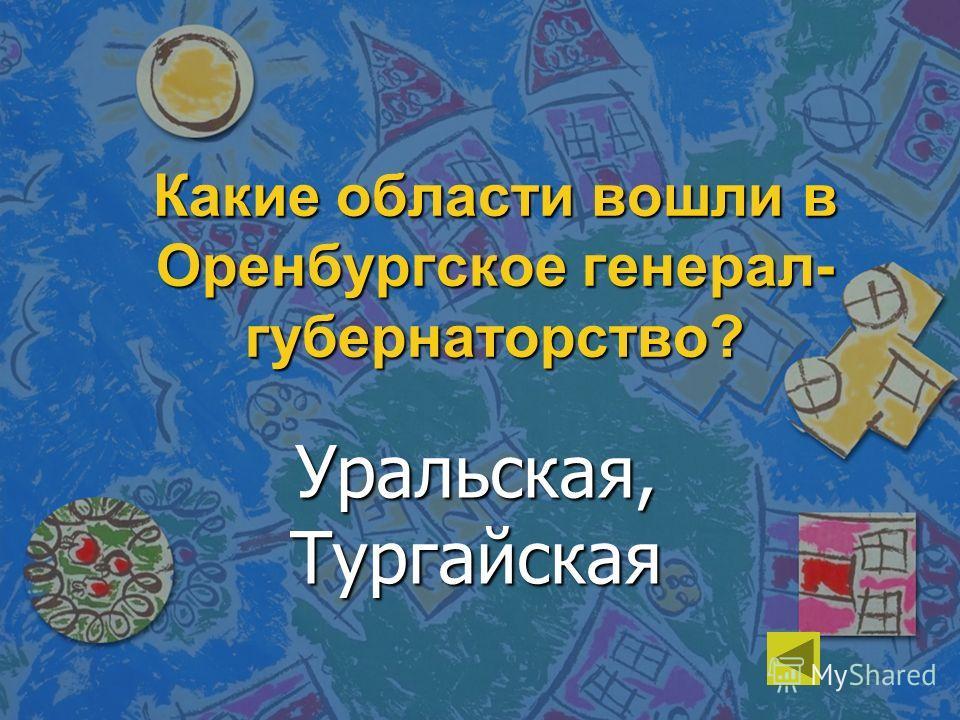 Какие области вошли в Оренбургское генерал- губернаторство? Уральская, Тургайская