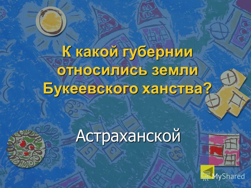 К какой губернии относились земли Букеевского ханства? Астраханской