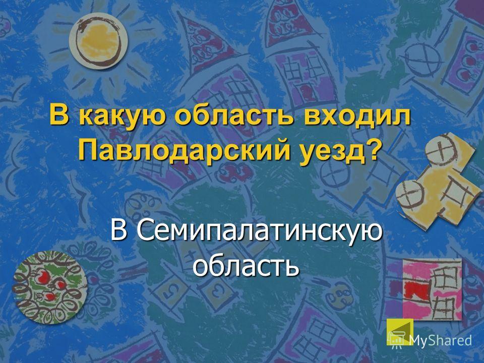 В какую область входил Павлодарский уезд? В Семипалатинскую область