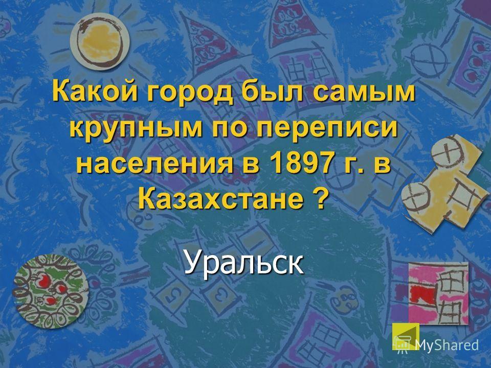 Какой город был самым крупным по переписи населения в 1897 г. в Казахстане ? Уральск