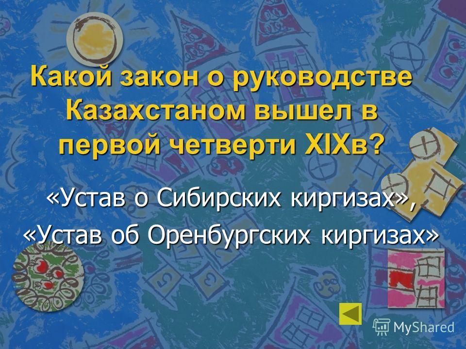Какой закон о руководстве Казахстаном вышел в первой четверти XIXв? «Устав о Сибирских киргизах», «Устав об Оренбургских киргизах»