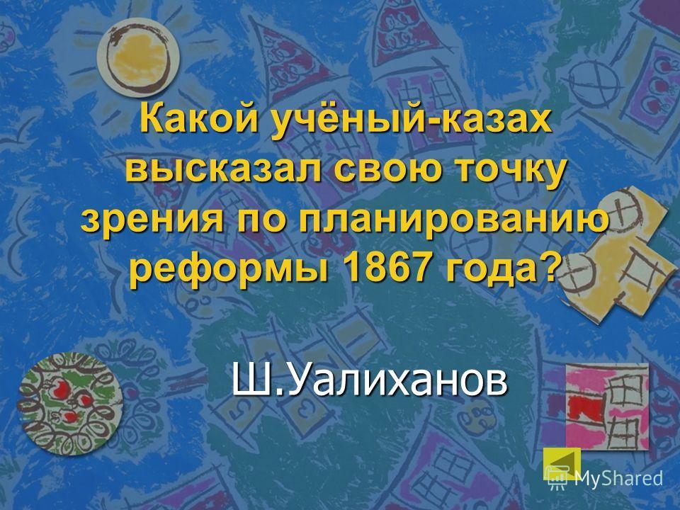 Какой учёный-казах высказал свою точку зрения по планированию реформы 1867 года? Ш.Уалиханов