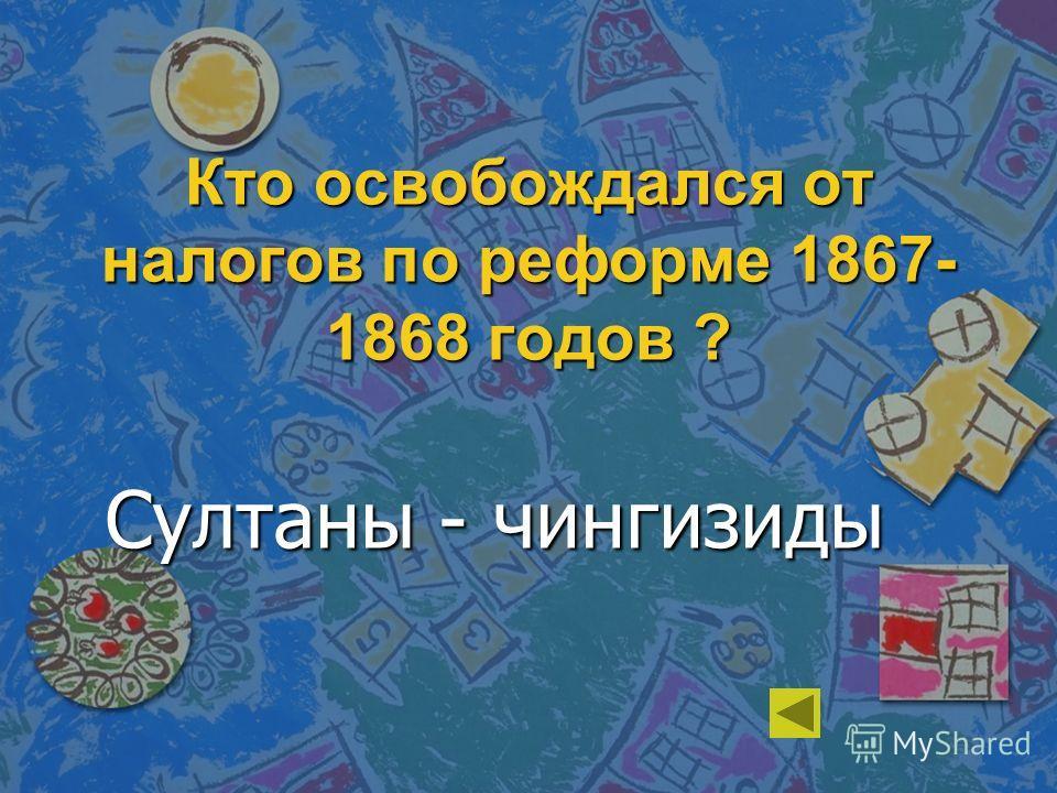 Кто освобождался от налогов по реформе 1867- 1868 годов ? Султаны - чингизиды