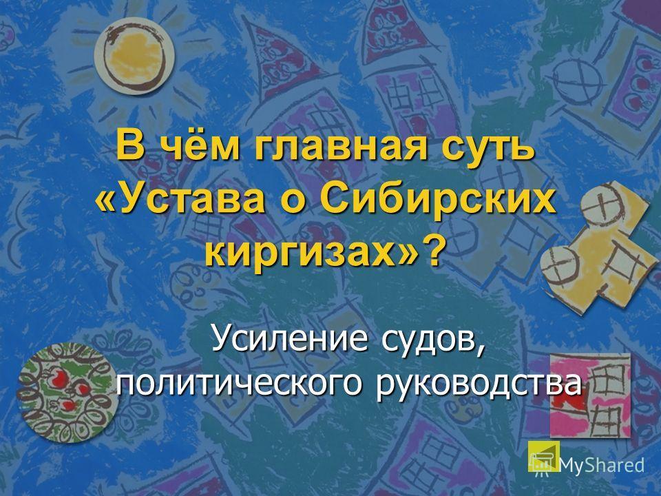 В чём главная суть «Устава о Сибирских киргизах»? Усиление судов, политического руководства