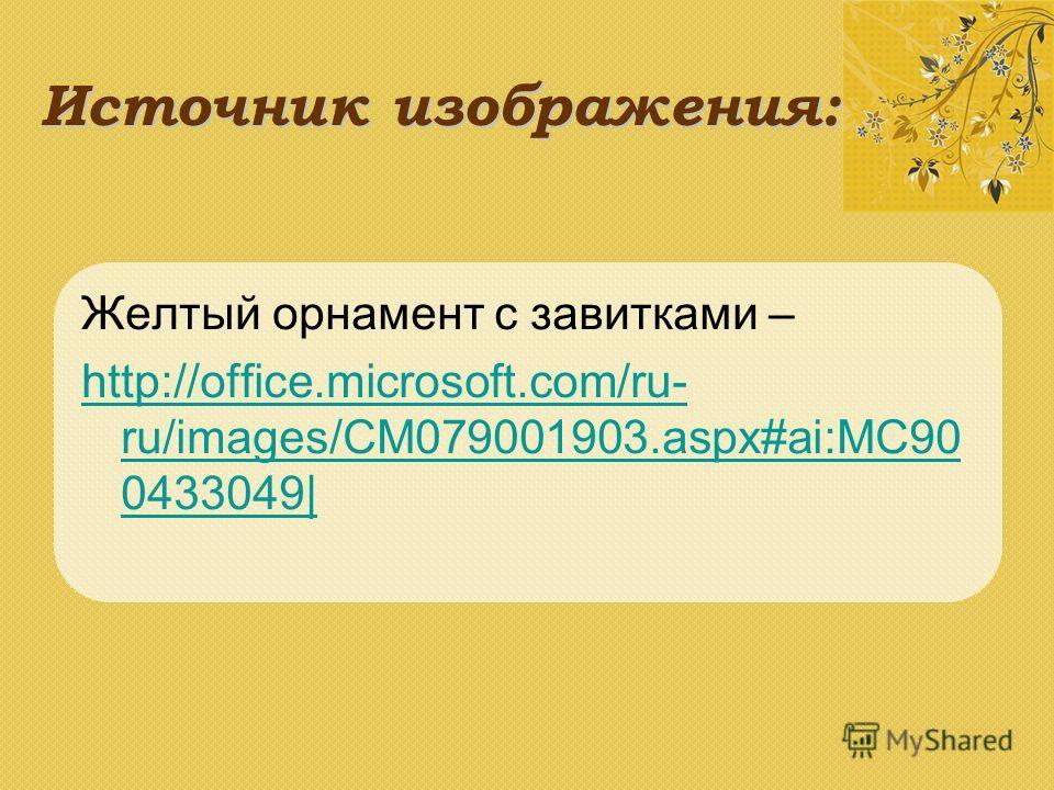 Источник изображения: Желтый орнамент с завитками – http://office.microsoft.com/ru- ru/images/CM079001903.aspx#ai:MC90 0433049|