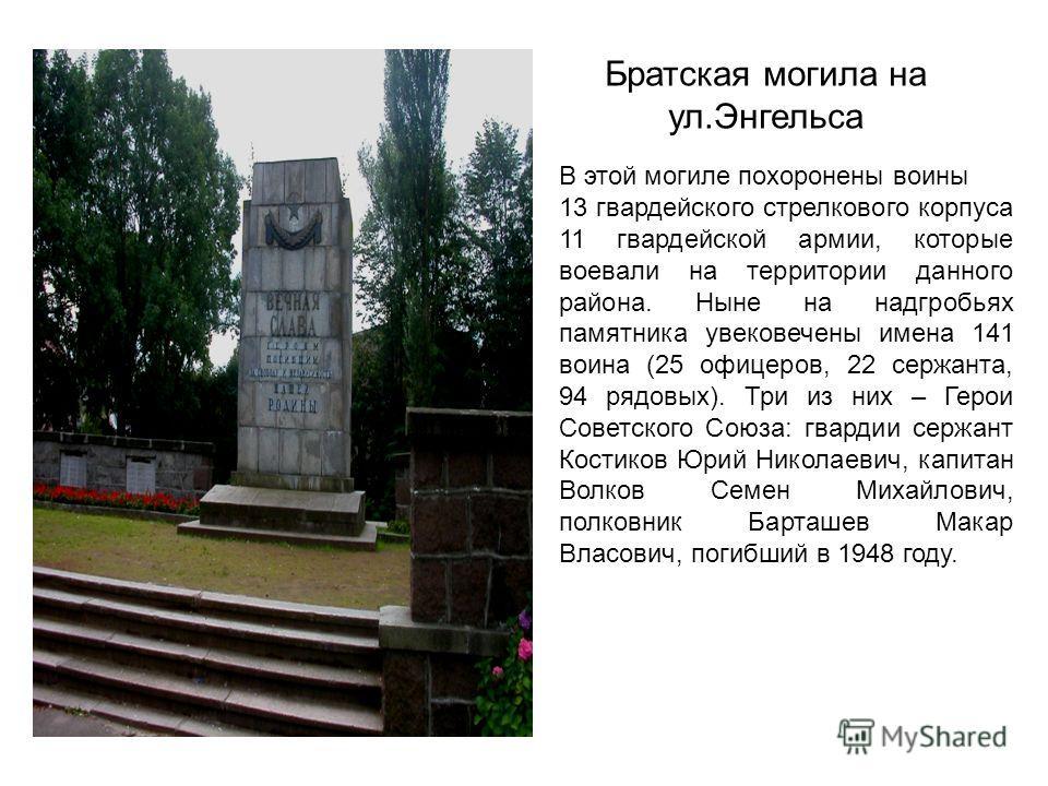 Братская могила на ул.Энгельса В этой могиле похоронены воины 13 гвардейского стрелкового корпуса 11 гвардейской армии, которые воевали на территории данного района. Ныне на надгробьях памятника увековечены имена 141 воина (25 офицеров, 22 сержанта,
