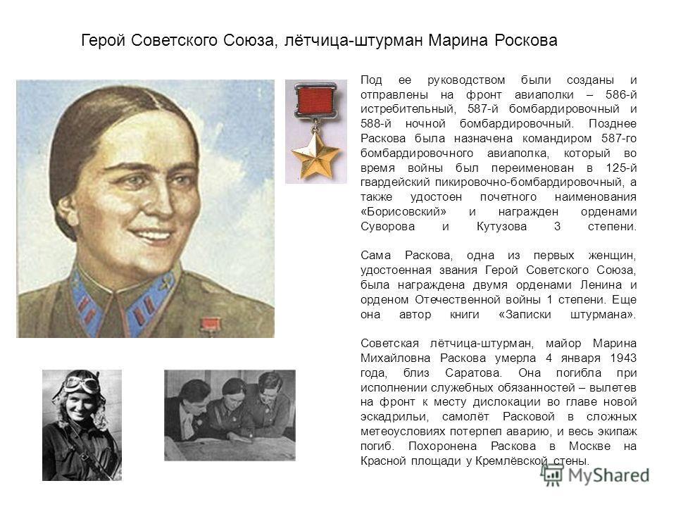 Герой Советского Союза, лётчица-штурман Марина Роскова Под ее руководством были созданы и отправлены на фронт авиаполки – 586-й истребительный, 587-й бомбардировочный и 588-й ночной бомбардировочный. Позднее Раскова была назначена командиром 587-го б