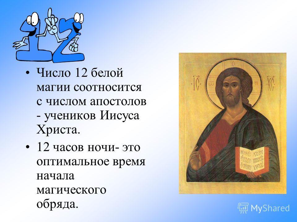 Число 12 белой магии соотносится с числом апостолов - учеников Иисуса Христа. 12 часов ночи- это оптимальное время начала магического обряда.
