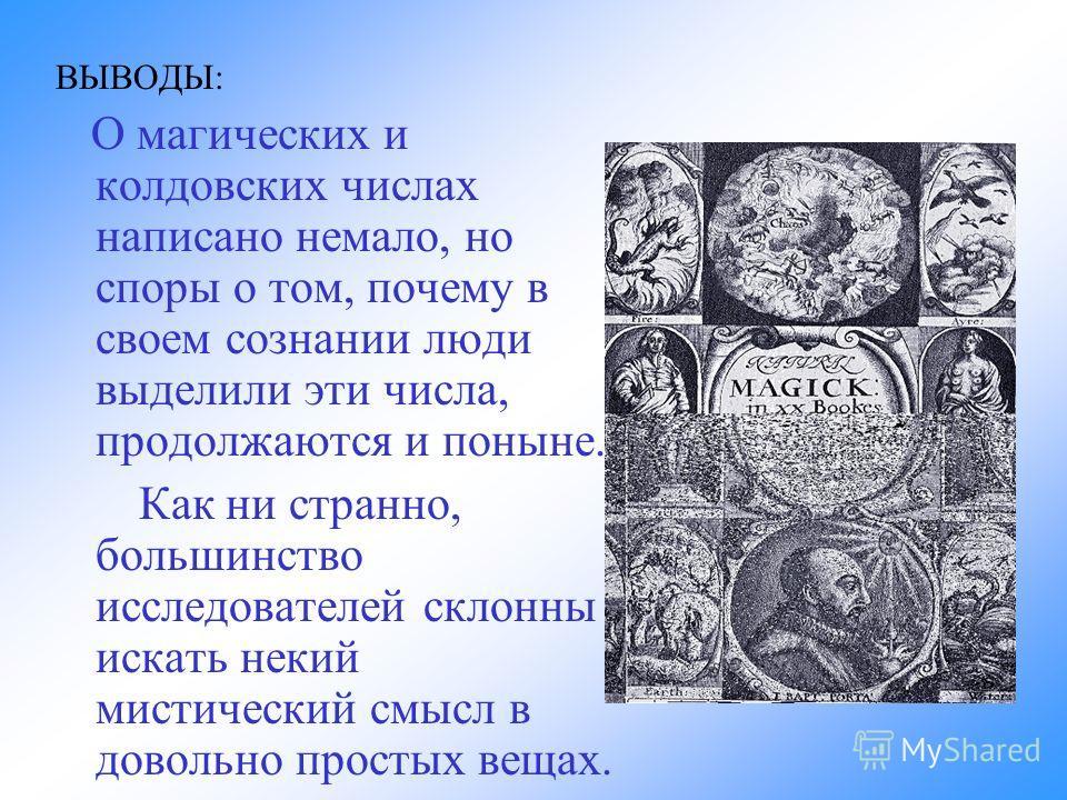 ВЫВОДЫ: О магических и колдовских числах написано немало, но споры о том, почему в своем сознании люди выделили эти числа, продолжаются и поныне. Как ни странно, большинство исследователей склонны искать некий мистический смысл в довольно простых вещ