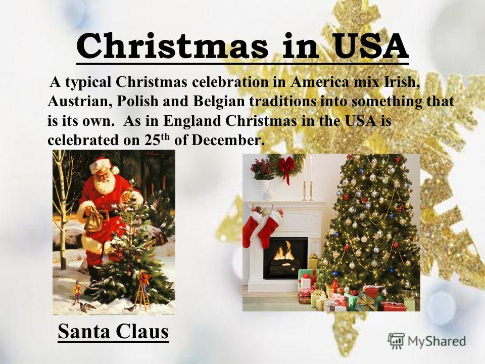 Christmas in USA A typical Christmas celebration in America mix Irish, Austrian, Polish and Belgian traditions into something that is its own. As in England Christmas in the USA is celebrated on 25 th of December. Santa Claus