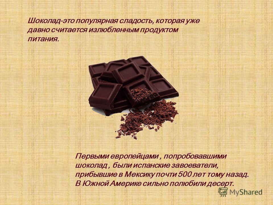 Шоколад-это популярная сладость, которая уже давно считается излюбленным продуктом питания. Первыми европейцами, попробовавшими шоколад, были испанские завоеватели, прибывшие в Мексику почти 500 лет тому назад. В Южной Америке сильно полюбили десерт.