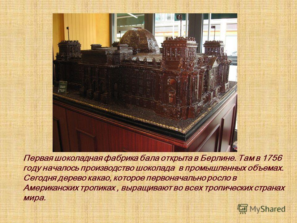 Первая шоколадная фабрика бала открыта в Берлине. Там в 1756 году началось производство шоколада в промышленных объемах. Сегодня дерево какао, которое первоначально росло в Американских тропиках, выращивают во всех тропических странах мира.