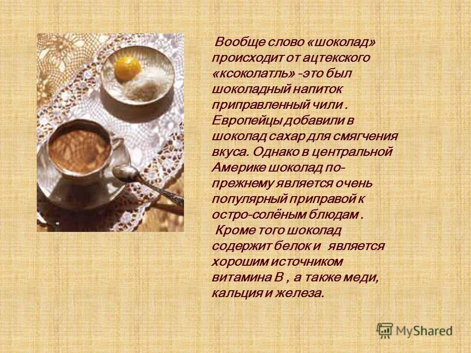 Вообще слово «шоколад» происходит от ацтекского «ксоколатль» -это был шоколадный напиток приправленный чили. Европейцы добавили в шоколад сахар для смягчения вкуса. Однако в центральной Америке шоколад по- прежнему является очень популярный приправой