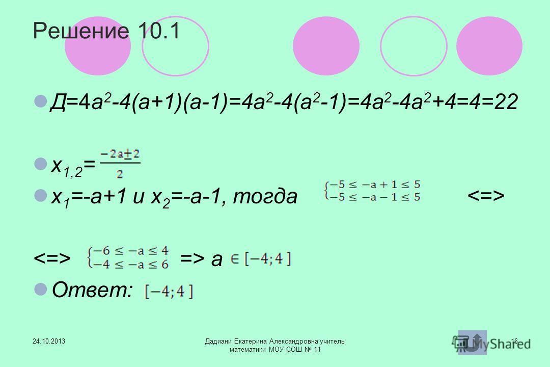 24.10.2013Дадиани Екатерина Александровна учитель математики МОУ СОШ 11 16 Решение 10.1 Д=4а 2 -4(а+1)(а-1)=4а 2 -4(а 2 -1)=4а 2 -4а 2 +4=4=22 х 1,2 = х 1 =-а+1 и х 2 =-а-1, тогда => а Ответ: