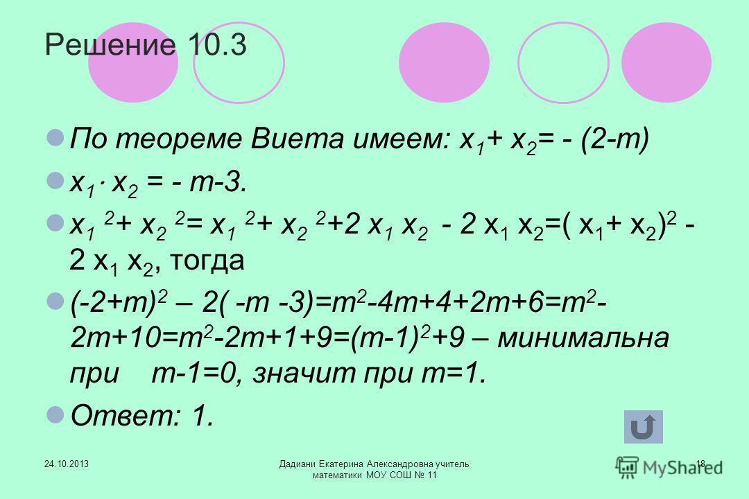 24.10.2013Дадиани Екатерина Александровна учитель математики МОУ СОШ 11 18 Решение 10.3 По теореме Виета имеем: х 1 + х 2 = - (2-т) х 1 х 2 = - т-3. х 1 2 + х 2 2 = х 1 2 + х 2 2 +2 х 1 х 2 - 2 х 1 х 2 =( х 1 + х 2 ) 2 - 2 х 1 х 2, тогда (-2+т) 2 – 2