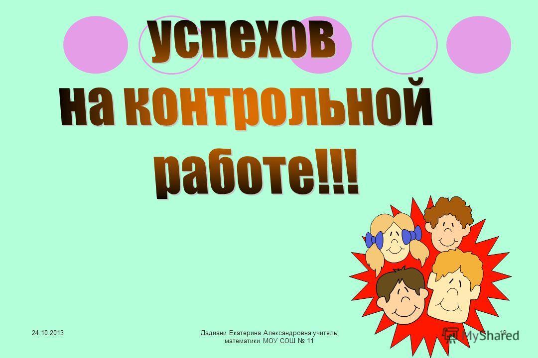 24.10.2013Дадиани Екатерина Александровна учитель математики МОУ СОШ 11 19