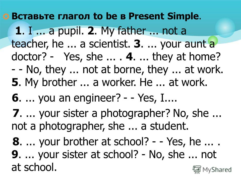 Вставьте глагол to be в Present Simple. 1. I... a pupil. 2. My father... not a teacher, he... а scientist. 3.... your aunt a doctor? - Yes, she.... 4.... they at home? - - No, they... not at borne, they... at work. 5. My brother... a worker. He... at