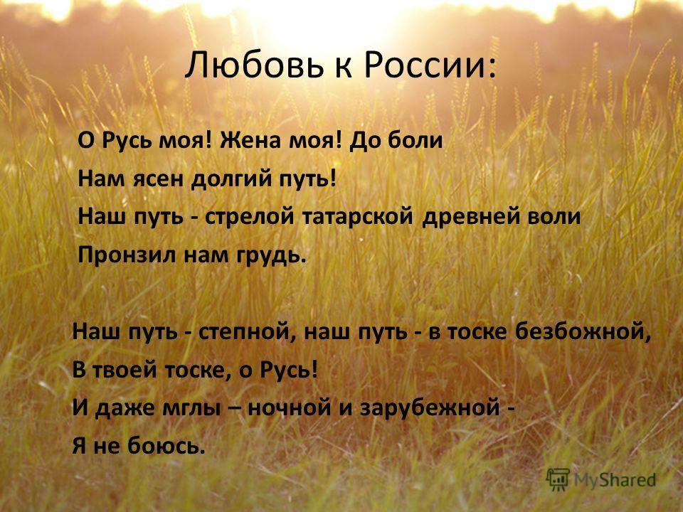 Любовь к России: О Русь моя! Жена моя! До боли Нам ясен долгий путь! Наш путь - стрелой татарской древней воли Пронзил нам грудь. Наш путь - степной, наш путь - в тоске безбожной, В твоей тоске, о Русь! И даже мглы – ночной и зарубежной - Я не боюсь.