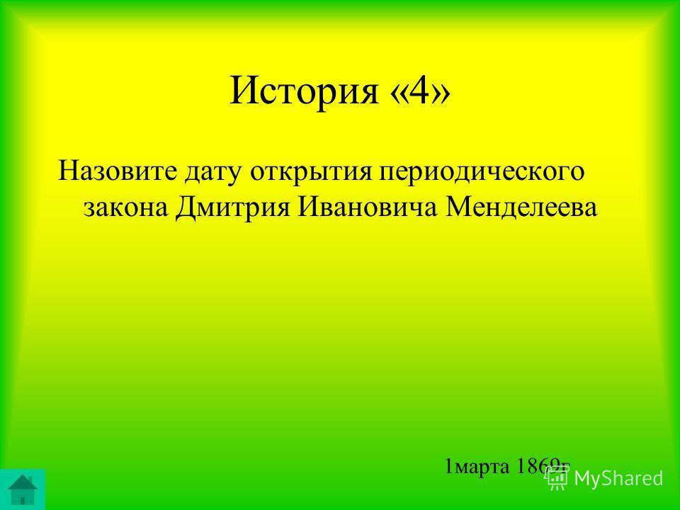 История «4» Назовите дату открытия периодического закона Дмитрия Ивановича Менделеева 1марта 1869г
