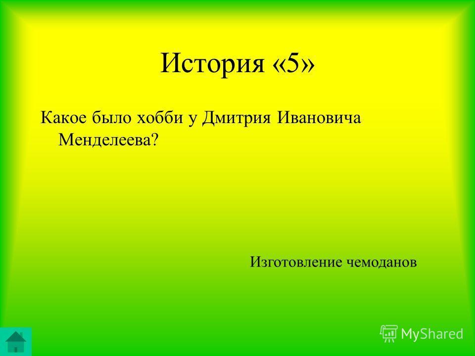 История «5» Какое было хобби у Дмитрия Ивановича Менделеева? Изготовление чемоданов