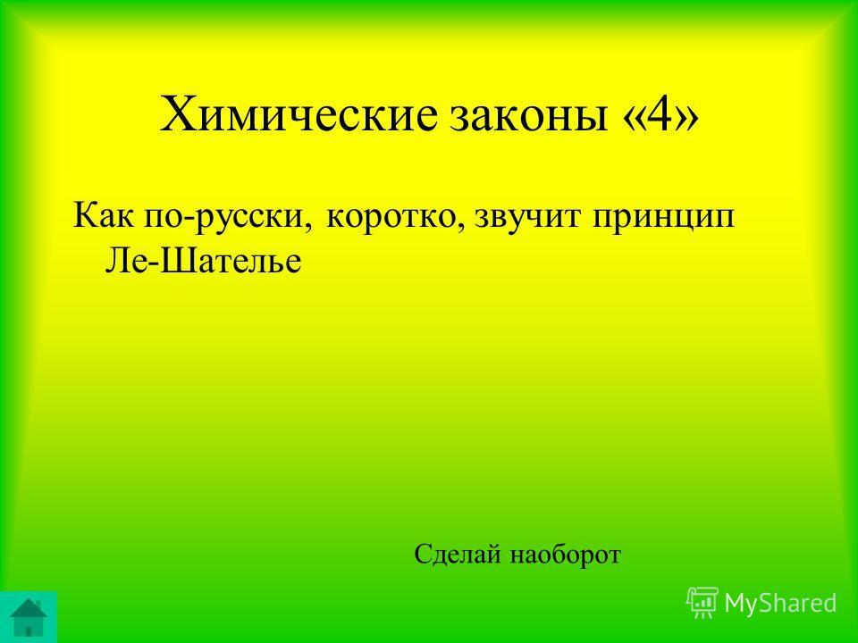 Химические законы «4» Как по-русски, коротко, звучит принцип Ле-Шателье Сделай наоборот