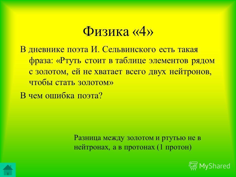 Физика «4» В дневнике поэта И. Сельвинского есть такая фраза: «Ртуть стоит в таблице элементов рядом с золотом, ей не хватает всего двух нейтронов, чтобы стать золотом» В чем ошибка поэта? Разница между золотом и ртутью не в нейтронах, а в протонах (